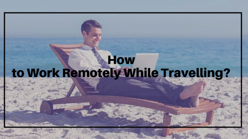 How to Work Remotely While Travelling?